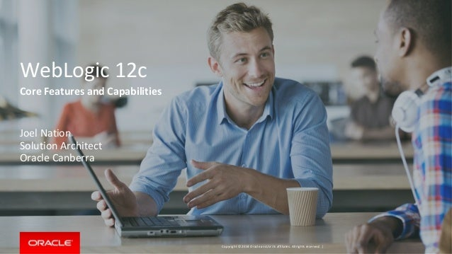 Copyright © 2014 Oracle and/or its affiliates. All rights reserved.   WebLogic 12c Core Features and Capabilities Joel Nat...