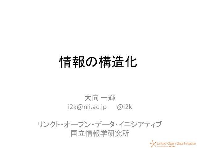 1 情報の構造化 大向 一輝 i2k@nii.ac.jp @i2k リンクト・オープン・データ・イニシアティブ 国立情報学研究所