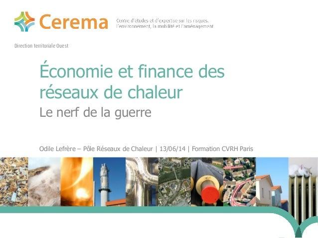 Direction territoriale Ouest Économie et finance des réseaux de chaleur Le nerf de la guerre Odile Lefrère – Pôle Réseaux ...