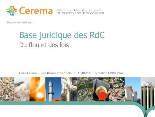 Direction territoriale Ouest Base juridique des RdC Du flou et des lois Odile Lefrère – Pôle Réseaux de Chaleur | 13/06/14...