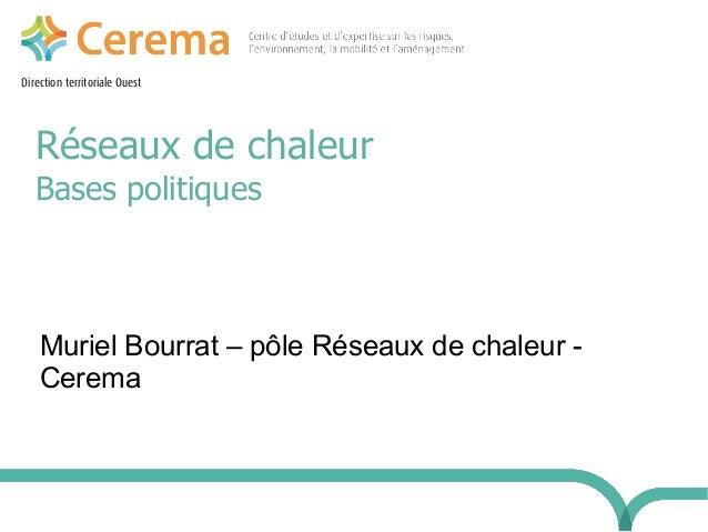 Direction territoriale Ouest Réseaux de chaleur Bases politiques Muriel Bourrat – pôle Réseaux de chaleur - Cerema