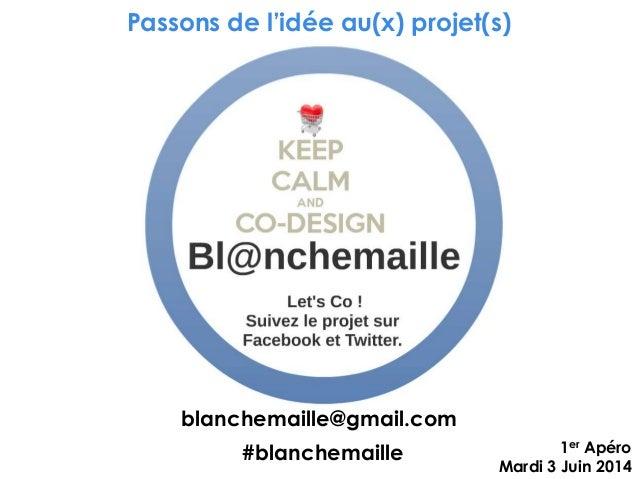 Passons de l'idée au(x) projet(s) 1er Apéro Mardi 3 Juin 2014 #blanchemaille blanchemaille@gmail.com