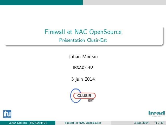 Firewall et NAC OpenSource Pr´esentation Clusir-Est Johan Moreau IRCAD/IHU 3 juin 2014 Johan Moreau (IRCAD/IHU) Firewall e...