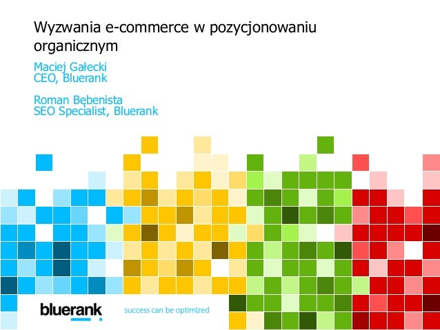 Wyzwania e-commerce w pozycjonowaniu organicznym Maciej Gałecki CEO, Bluerank Roman Bębenista SEO Specialist, Bluerank