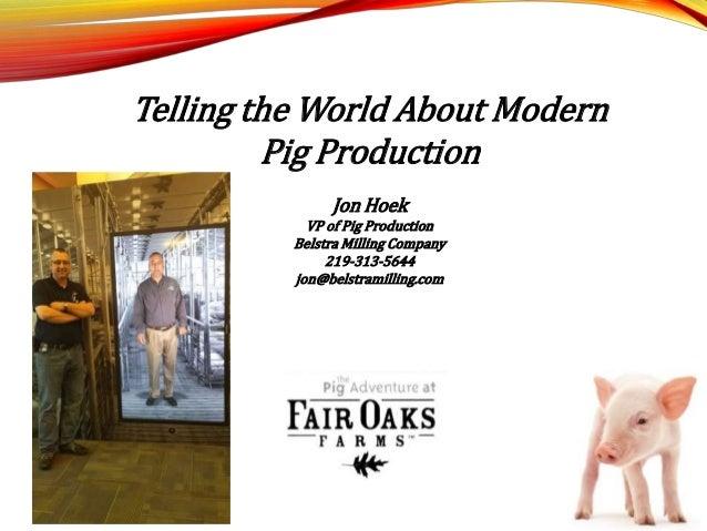 Telling the World About Modern Pig Production Jon Hoek VP of Pig Production Belstra Milling Company 219-313-5644 jon@belst...