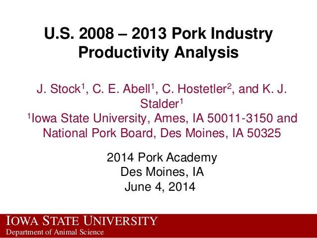 IOWA STATE UNIVERSITY Department of Animal Science U.S. 2008 – 2013 Pork Industry Productivity Analysis J. Stock1, C. E. A...
