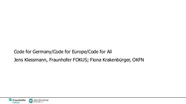 Code for Germany/Code for Europe/Code for All Jens Klessmann, Fraunhofer FOKUS; Fiona Krakenbürger, OKFN