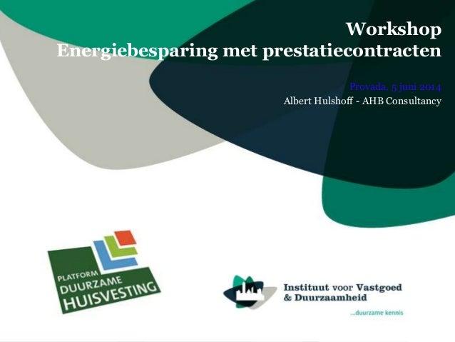 Workshop Energiebesparing met prestatiecontracten Provada, 5 juni 2014 Albert Hulshoff - AHB Consultancy