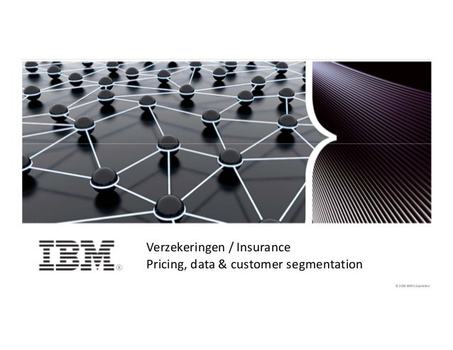 © 2014 IBM Corporation1 © 2014 IBM Corporation© 2014 IBM Corporation Verzekeringen / Insurance Pricing, data & customer se...