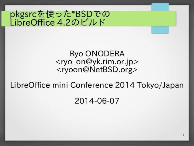 1 pkgsrcを使った*BSDでの LibreOffice 4.2のビルド Ryo ONODERA <ryo_on@yk.rim.or.jp> <ryoon@NetBSD.org> LibreOffice mini Conference 20...
