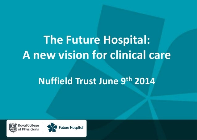 The Future Hospital: A new vision for clinical care Nuffield Trust June 9th 2014