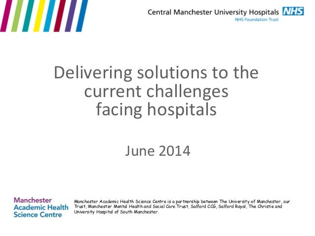 June 2014 Delivering solutions to the current challenges facing hospitals Manchester Academic Health Science Centre is a p...