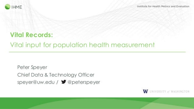 Vital Records: Vital input for population health measurement Peter Speyer Chief Data & Technology Officer speyer@uw.edu / ...