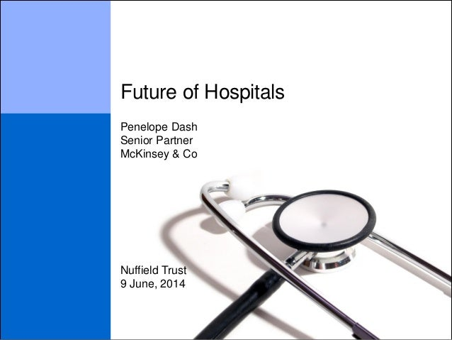 Future of Hospitals 9 June, 2014 Penelope Dash Senior Partner McKinsey & Co Nuffield Trust