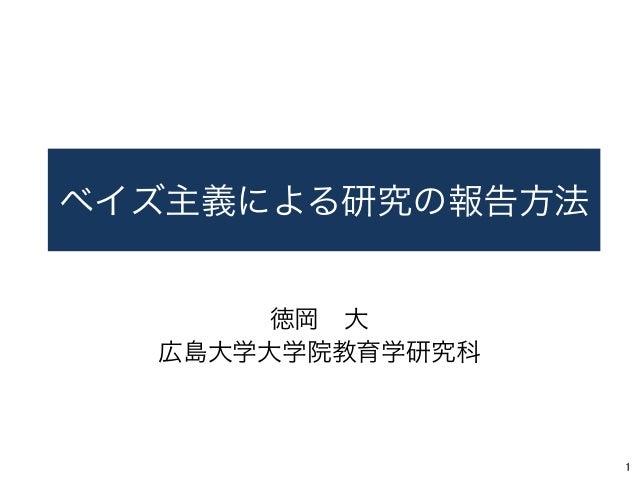 ベイズ主義による研究の報告方法 徳岡大 広島大学大学院教育学研究科 1