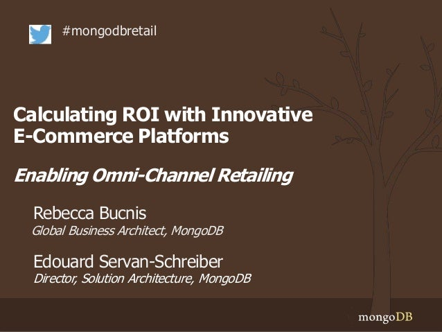 Calculating ROI with Innovative E-Commerce Platforms Enabling Omni-Channel Retailing #mongodbretail Global Business Archit...