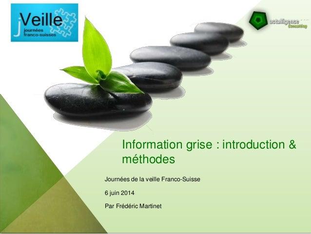 Information grise : introduction & méthodes Journées de la veille Franco-Suisse 6 juin 2014 Par Frédéric Martinet