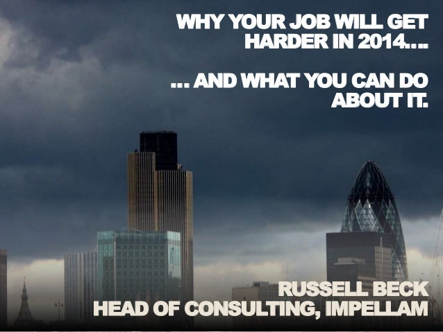 WHY YOUR JOB WILL GET HARDER IN 2014…. … AND WHAT YOU CAN DO ABOUT IT. RUSSELL BECK HEAD OF CONSULTING, IMPELLAM