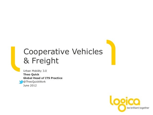 Cooperative Vehicles & Freight Urban Mobility 3.0 Theo Quick Global Head of ITS Practice @TheoQuickWork June 2012