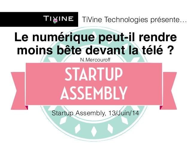 TiVine Technologies présente…  Le numérique peut-il rendre  moins bête devant la télé ?  N.Mercouroff  Startup Assembly, 1...