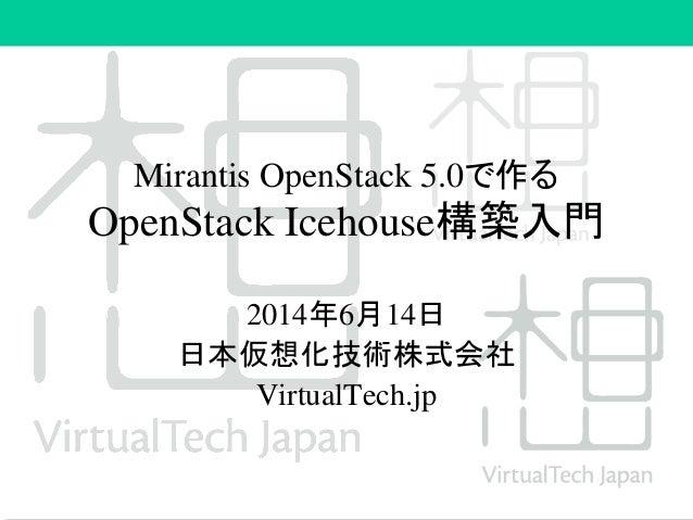 Mirantis OpenStack 5.0で作る OpenStack Icehouse構築入門 2014年6月14日 日本仮想化技術株式会社 VirtualTech.jp