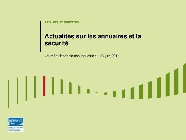 PROJETS ET SERVICES Actualités sur les annuaires et la sécurité Journée Nationale des Industriels – 20 juin 2014