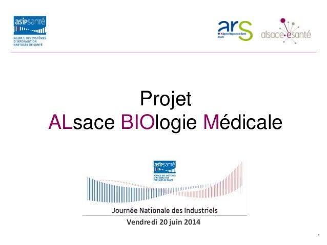 Projet ALBIOM Projet ALsace BIOlogie Médicale 1 Vendredi 20 juin 2014