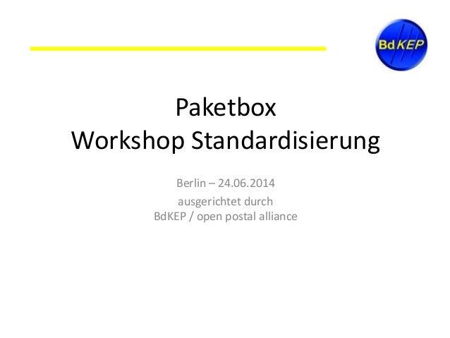 Paketbox Workshop Standardisierung Berlin – 24.06.2014 ausgerichtet durch BdKEP / open postal alliance