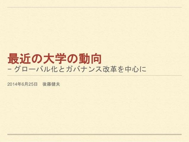 最近の大学の動向 − グローバル化とガバナンス改革を中心に 2014年6月25日 後藤健夫