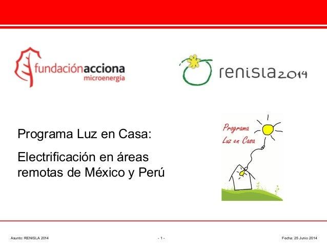 Programa Luz en Casa: Electrificación en áreas remotas de México y Perú Asunto: RENISLA 2014 - 1 - Fecha: 25 Junio 2014