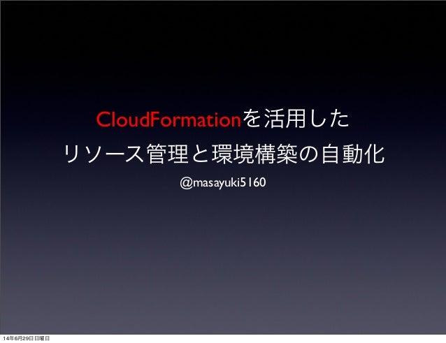 CloudFormationを活用した リソース管理と環境構築の自動化 @masayuki5160 14年6月29日日曜日