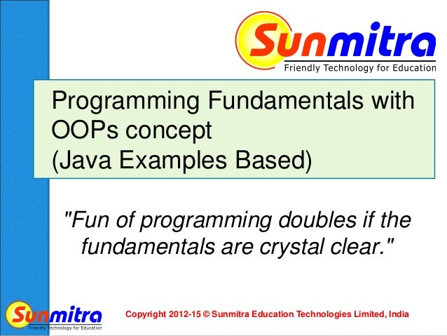 Copyright 2012-15 © Sunmitra Education Technologies Limited, India Programming Fundamentals with OOPs concept (Java Exampl...