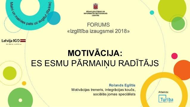 MOTIVĀCIJA: ES ESMU PĀRMAIŅU RADĪTĀJS FORUMS «Izglītība izaugsmei 2018» Rolands Eglītis Motivācijas treneris, integrācijas...