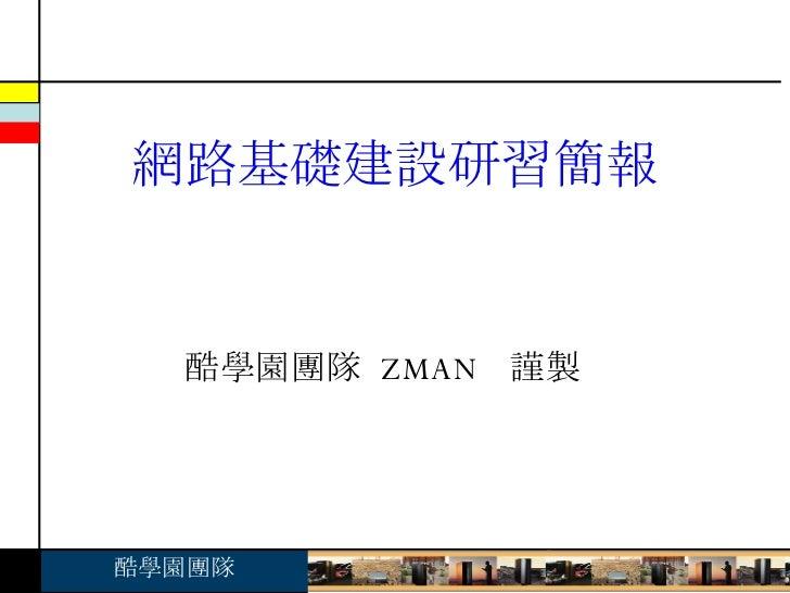 酷學園團隊  ZMAN  謹製 網路基礎建設研習簡報
