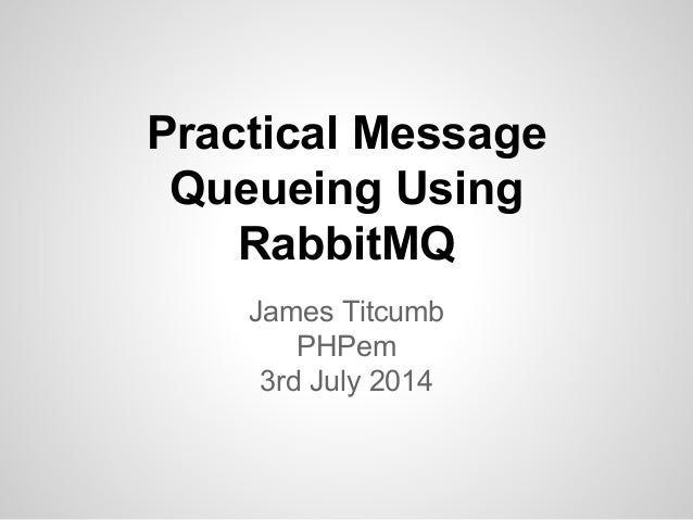 Practical Message Queueing Using RabbitMQ James Titcumb PHPem 3rd July 2014