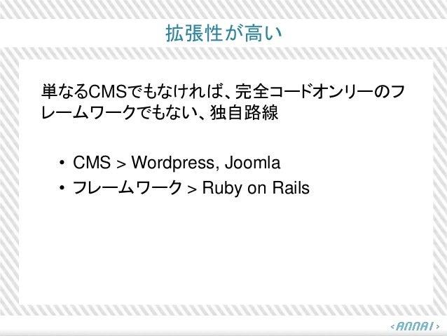 拡張性が高い 単なるCMSでもなければ、完全コードオンリーのフ レームワークでもない、独自路線 • CMS > Wordpress, Joomla • フレームワーク > Ruby on Rails