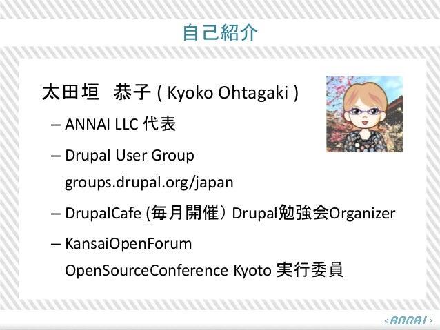 自己紹介 太田垣 恭子 ( Kyoko Ohtagaki ) – ANNAI LLC 代表 – Drupal User Group groups.drupal.org/japan – DrupalCafe (毎月開催) Drupal勉強会Org...