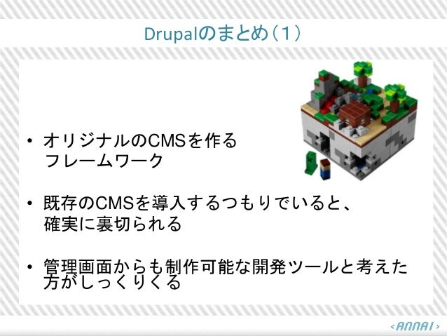 Drupalのまとめ(1) • オリジナルのCMSを作る フレームワーク • 既存のCMSを導入するつもりでいると、 確実に裏切られる • 管理画面からも制作可能な開発ツールと考えた 方がしっくりくる