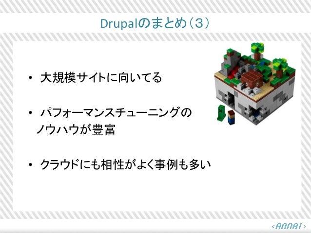 Drupalのまとめ(3) • 大規模サイトに向いてる • パフォーマンスチューニングの ノウハウが豊富 • クラウドにも相性がよく事例も多い