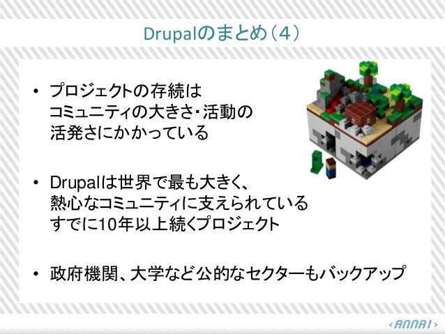 Drupalのまとめ(4) • プロジェクトの存続は コミュニティの大きさ・活動の 活発さにかかっている • Drupalは世界で最も大きく、 熱心なコミュニティに支えられている すでに10年以上続くプロジェクト • 政府機関、大学など公的なセ...