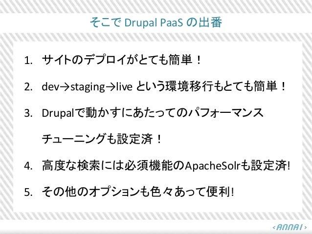 そこで Drupal PaaS の出番 1. サイトのデプロイがとても簡単! 2. dev→staging→live という環境移行もとても簡単! 3. Drupalで動かすにあたってのパフォーマンス チューニングも設定済! 4. 高度な検索に...