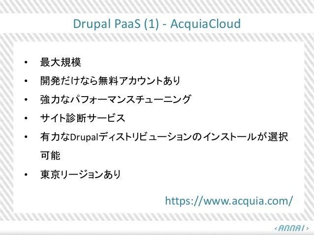 Drupal PaaS (1) - AcquiaCloud • 最大規模 • 開発だけなら無料アカウントあり • 強力なパフォーマンスチューニング • サイト診断サービス • 有力なDrupalディストリビューションのインストールが選択 可能 ...