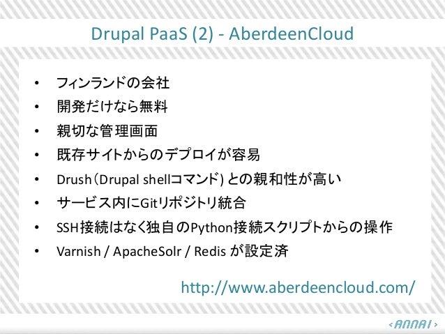 Drupal PaaS (2) - AberdeenCloud • フィンランドの会社 • 開発だけなら無料 • 親切な管理画面 • 既存サイトからのデプロイが容易 • Drush(Drupal shellコマンド) との親和性が高い • サー...