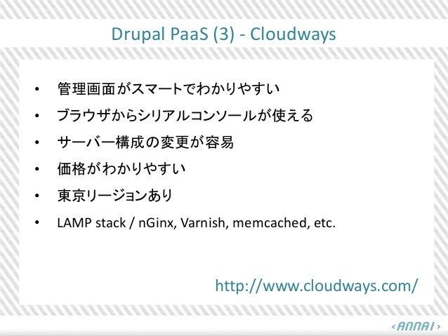 Drupal PaaS (3) - Cloudways • 管理画面がスマートでわかりやすい • ブラウザからシリアルコンソールが使える • サーバー構成の変更が容易 • 価格がわかりやすい • 東京リージョンあり • LAMP stack /...