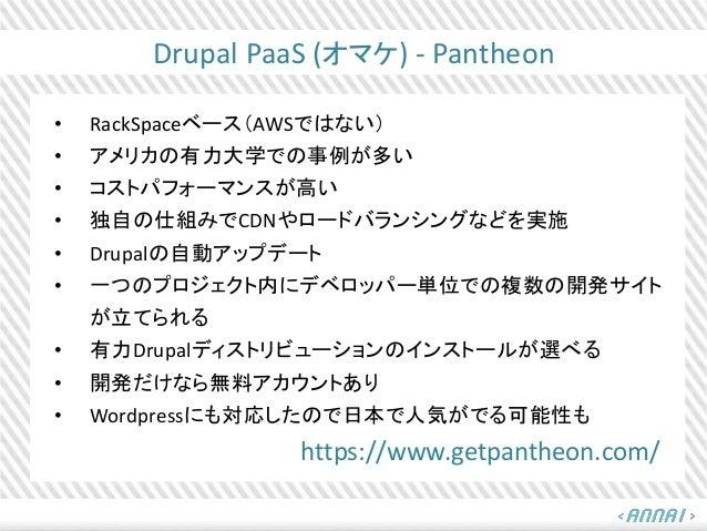 Drupal PaaS (オマケ) - Pantheon • RackSpaceベース(AWSではない) • アメリカの有力大学での事例が多い • コストパフォーマンスが高い • 独自の仕組みでCDNやロードバランシングなどを実施 • Drup...