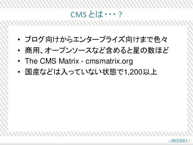 CMS とは・・・ ? • ブログ向けからエンタープライズ向けまで色々 • 商用、オープンソースなど含めると星の数ほど • The CMS Matrix - cmsmatrix.org • 国産などは入っていない状態で1,200以上