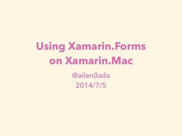 Using Xamarin.Forms  on Xamarin.Mac  @ailen0ada  2014/7/5