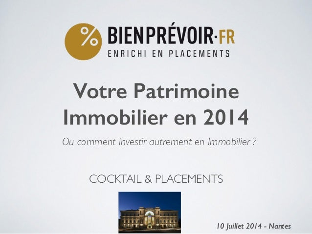 COCKTAIL & PLACEMENTS  Votre Patrimoine Immobilier en 2014 ! 10 Juillet 2014 - Nantes1 Ou comment investir autrement en I...