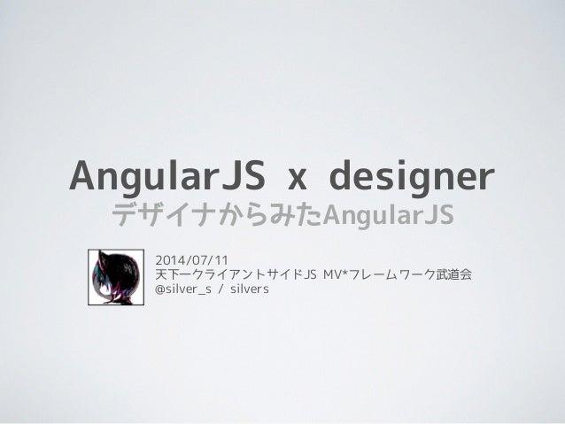 AngularJS x designer デザイナからみたAngularJS 2014/07/11 天下一クライアントサイドJS MV*フレームワーク武道会 @silver_s / silvers