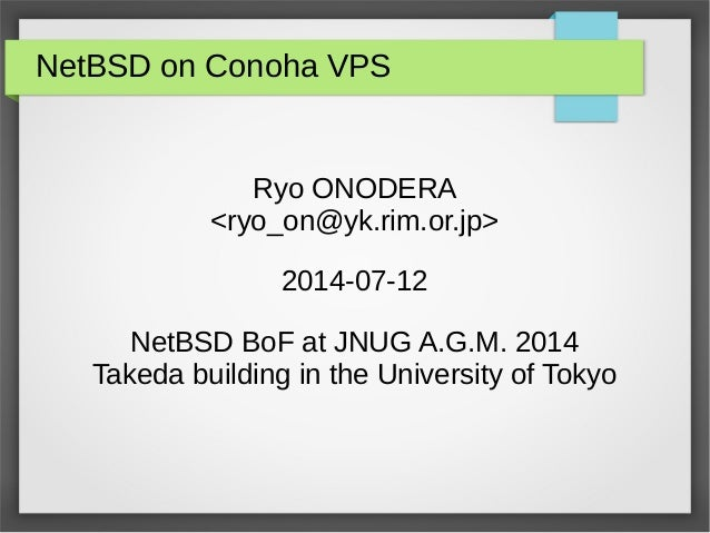 NetBSD on Conoha VPS Ryo ONODERA <ryo_on@yk.rim.or.jp> 2014-07-12 NetBSD BoF at JNUG A.G.M. 2014 Takeda building in the Un...